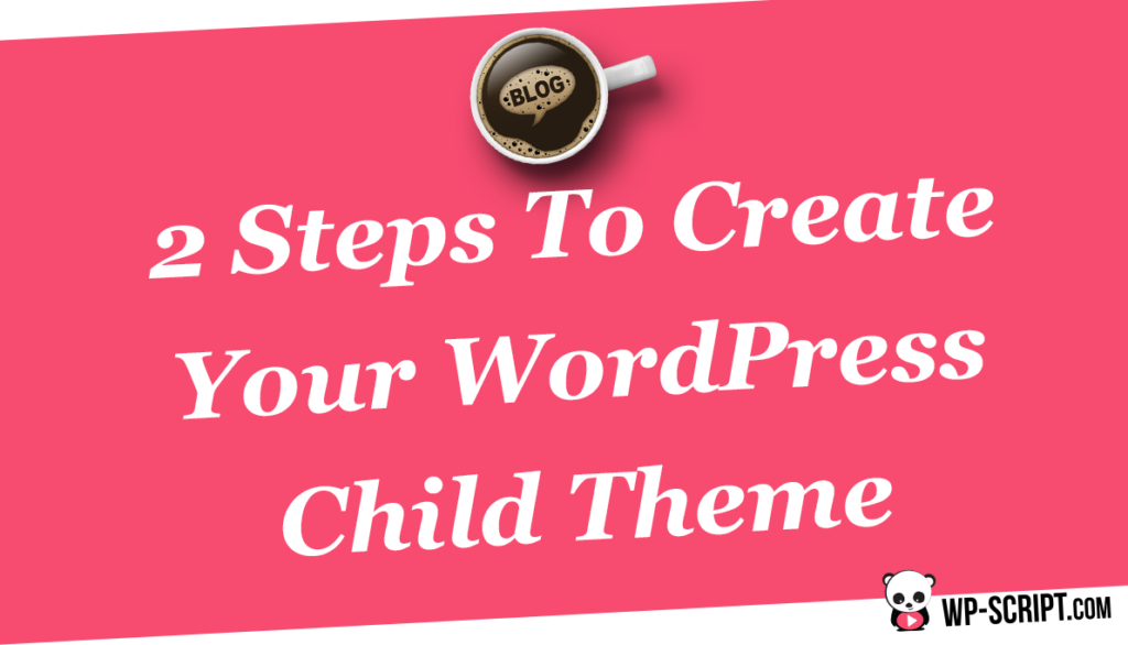 2 Steps To Create Your WordPress Child Theme